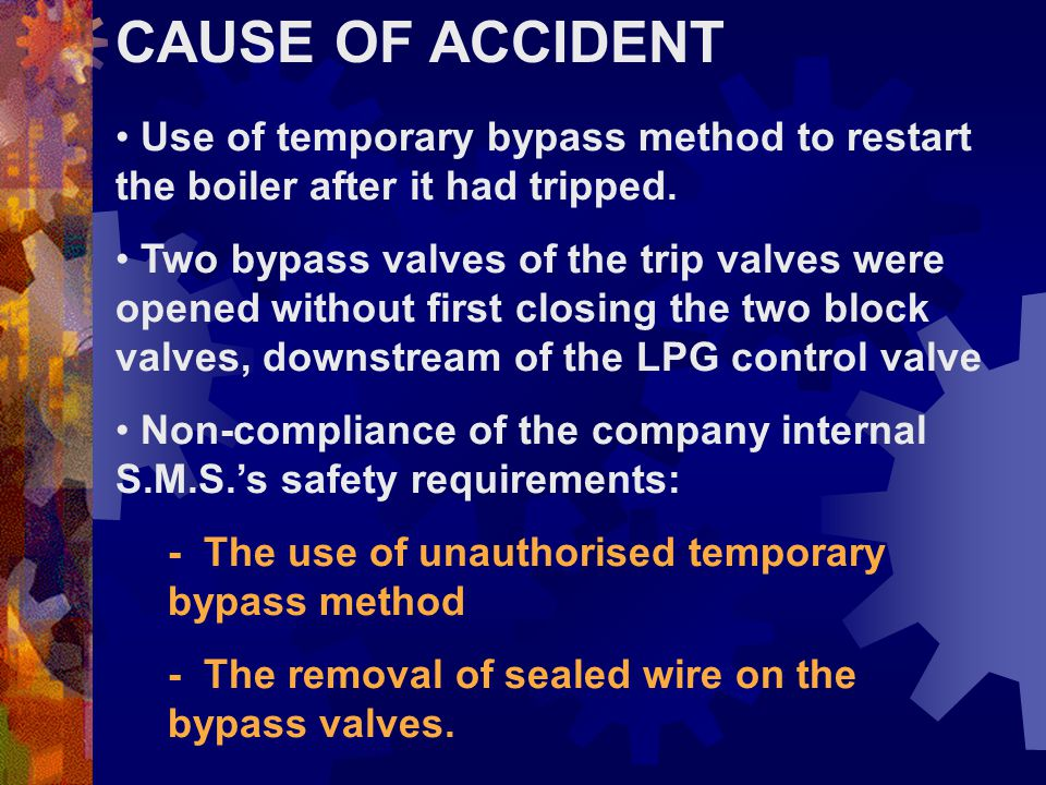 CAUSE OF ACCIDENT Use of temporary bypass method to restart the boiler after it had tripped.