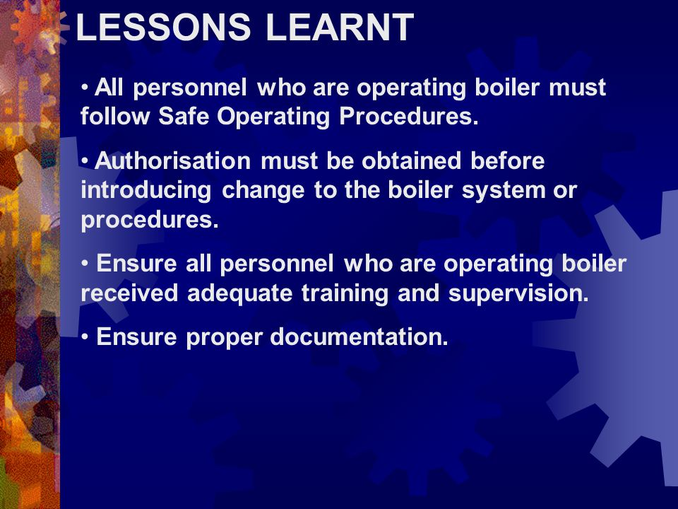 LESSONS LEARNT All personnel who are operating boiler must follow Safe Operating Procedures.