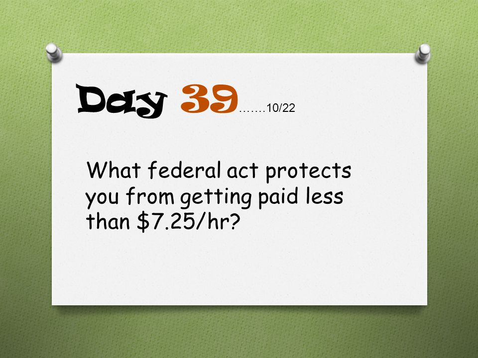 Day 39…….10/22 What federal act protects you from getting paid less than $7.25/hr