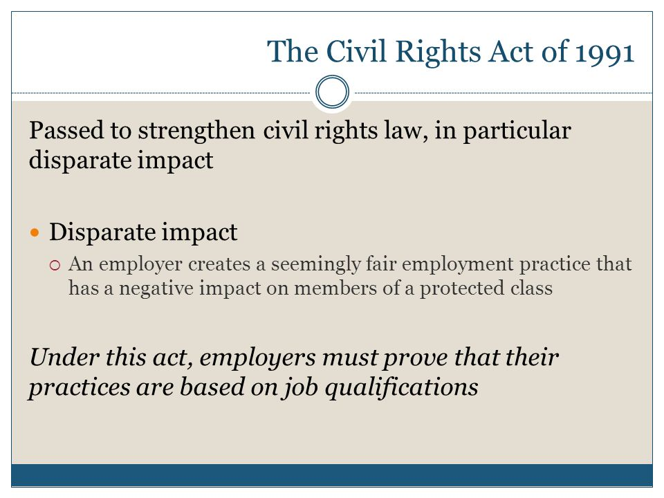 The Civil Rights Act of 1991 Passed to strengthen civil rights law, in particular disparate impact.