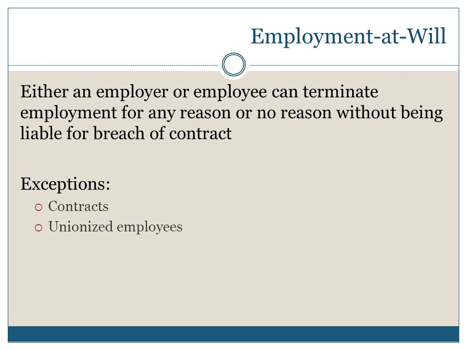 Employment-at-Will Either an employer or employee can terminate employment for any reason or no reason without being liable for breach of contract.