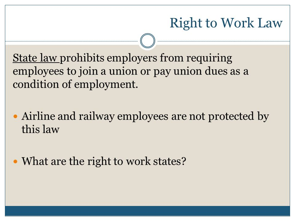 Right to Work Law State law prohibits employers from requiring employees to join a union or pay union dues as a condition of employment.