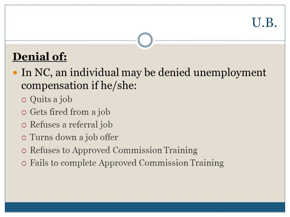 U.B. Denial of: In NC, an individual may be denied unemployment compensation if he/she: Quits a job.