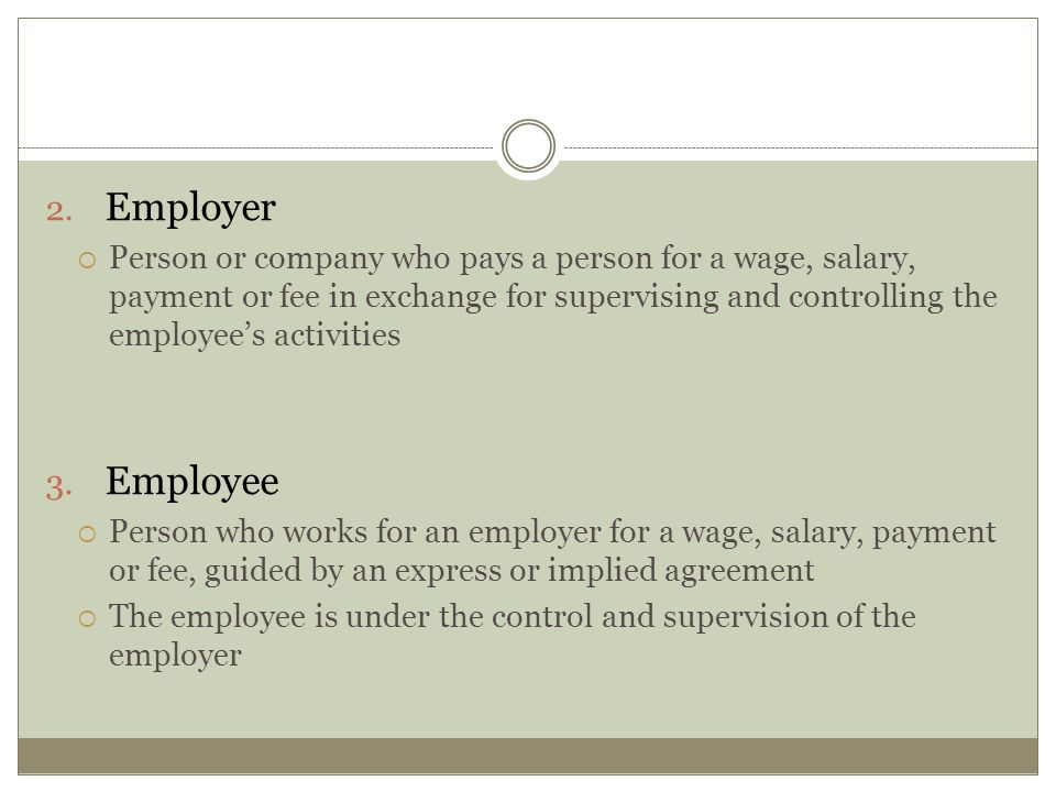 Employer Person or company who pays a person for a wage, salary, payment or fee in exchange for supervising and controlling the employee's activities.