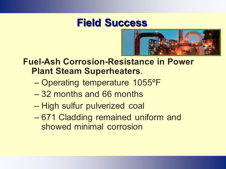 Field Success Fuel-Ash Corrosion-Resistance in Power Plant Steam Superheaters. Operating temperature 1055ºF.