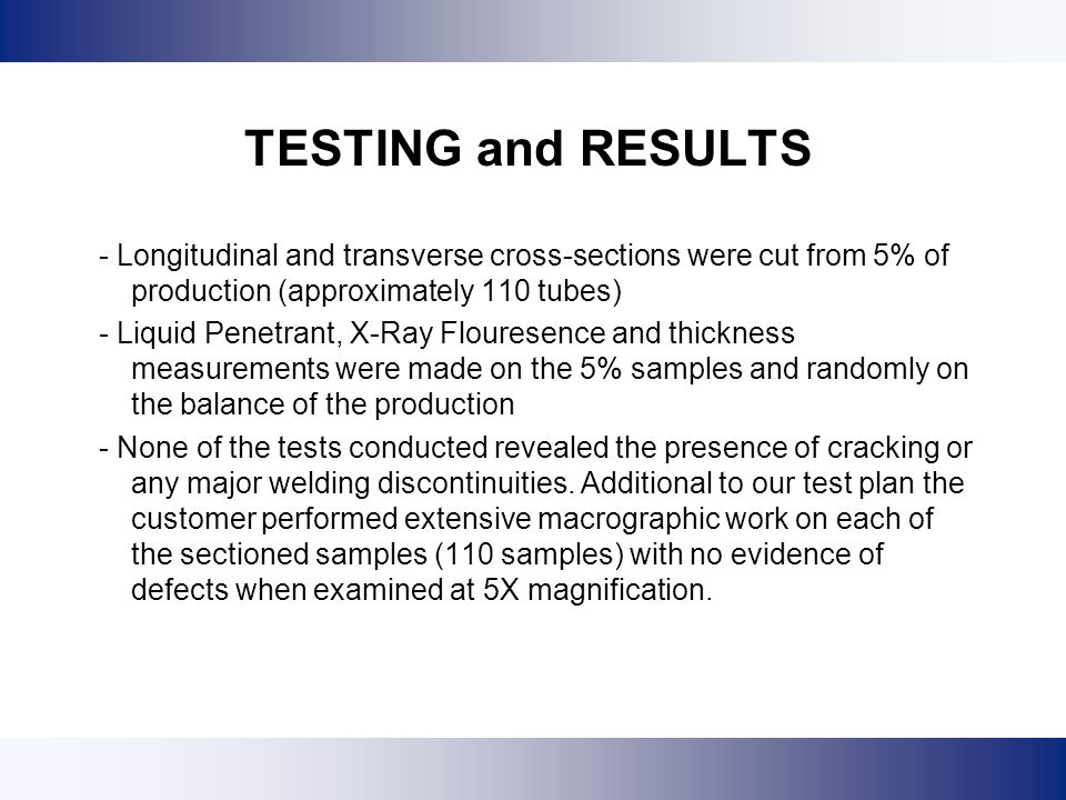 TESTING and RESULTS - Longitudinal and transverse cross-sections were cut from 5% of production (approximately 110 tubes)