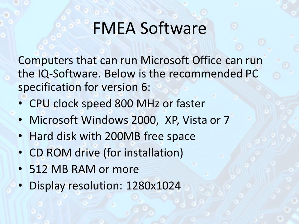 FMEA Software Computers that can run Microsoft Office can run the IQ-Software. Below is the recommended PC specification for version 6: