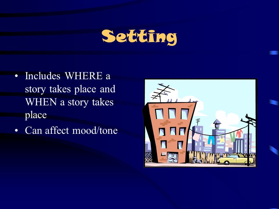 Setting Includes WHERE a story takes place and WHEN a story takes place Can affect mood/tone