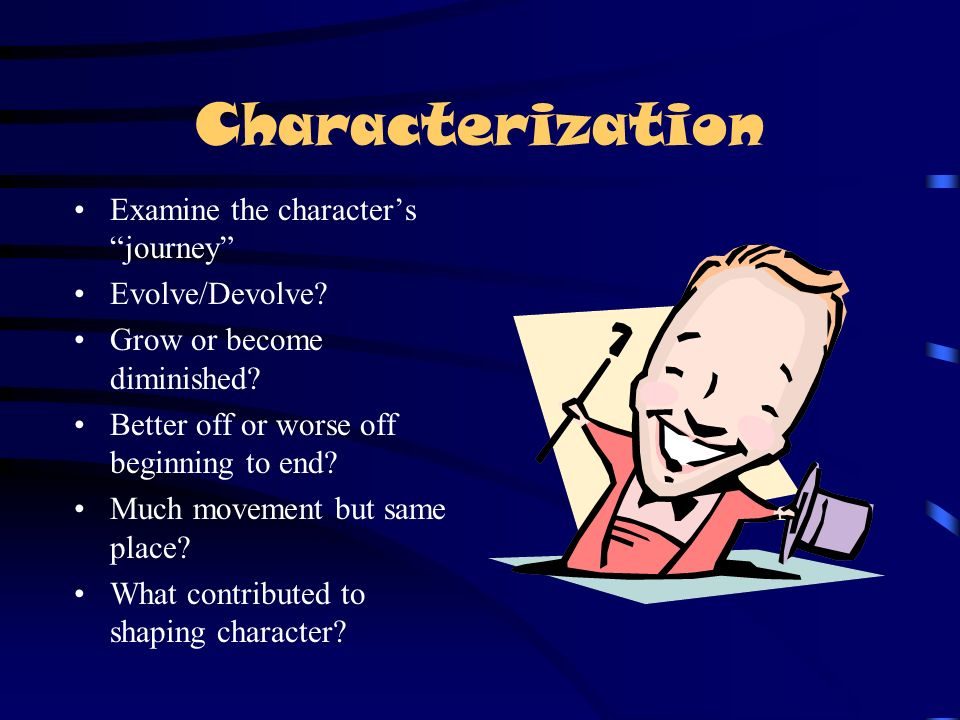 Characterization Examine the character's journey Evolve/Devolve