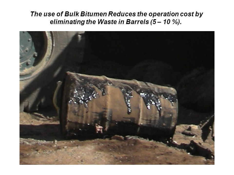 The use of Bulk Bitumen Reduces the operation cost by eliminating the Waste in Barrels (5 – 10 %).