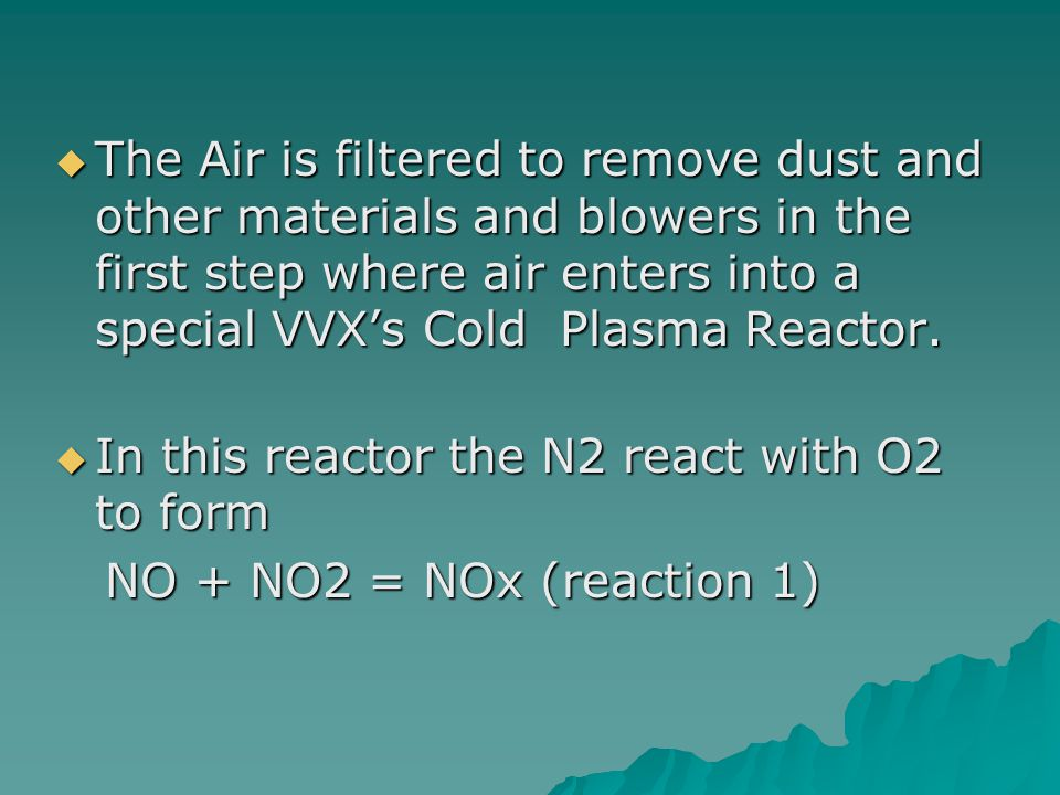 The Air is filtered to remove dust and other materials and blowers in the first step where air enters into a special VVX's Cold Plasma Reactor.