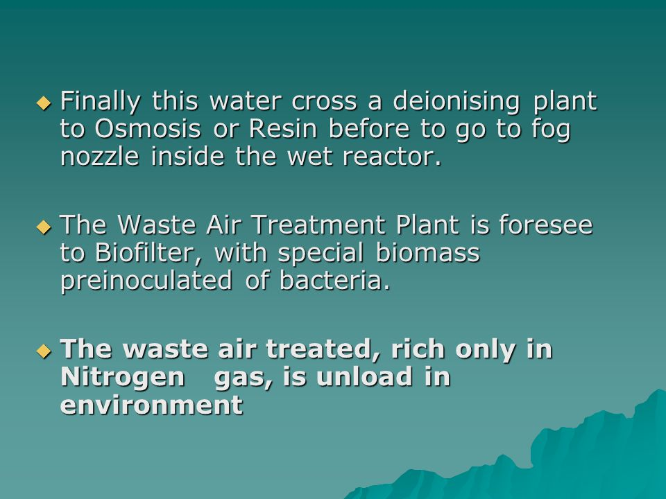 Finally this water cross a deionising plant to Osmosis or Resin before to go to fog nozzle inside the wet reactor.
