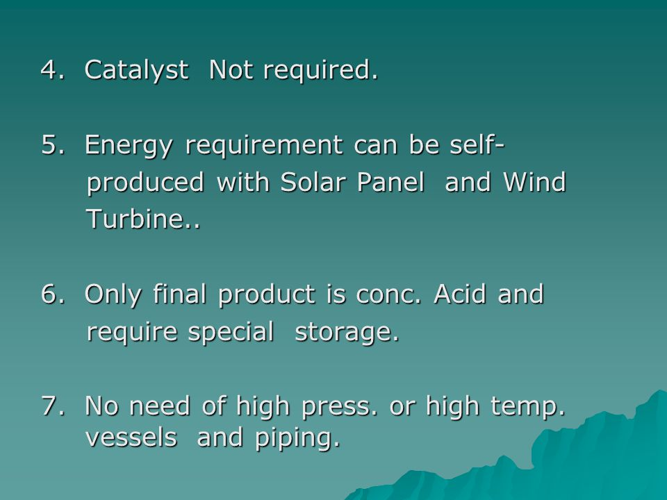 4. Catalyst Not required. 5. Energy requirement can be self- produced with Solar Panel and Wind.