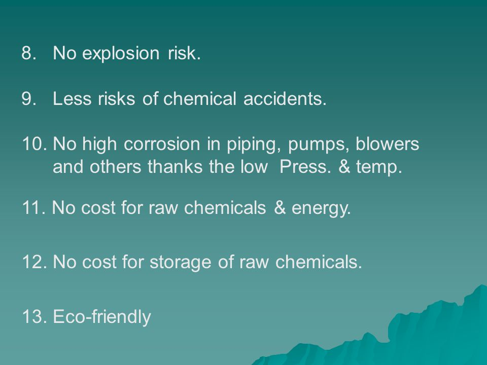 8. No explosion risk. 9. Less risks of chemical accidents. 10. No high corrosion in piping, pumps, blowers.