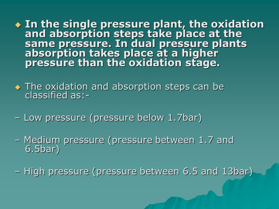 In the single pressure plant, the oxidation and absorption steps take place at the same pressure. In dual pressure plants absorption takes place at a higher pressure than the oxidation stage.