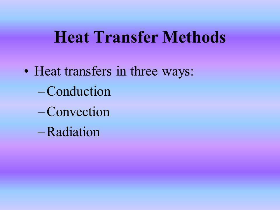 Heat Transfer Methods Heat transfers in three ways: Conduction