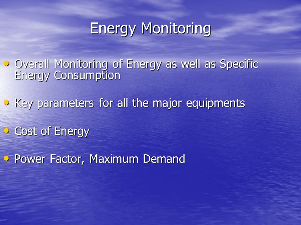 Energy Monitoring Overall Monitoring of Energy as well as Specific Energy Consumption. Key parameters for all the major equipments.