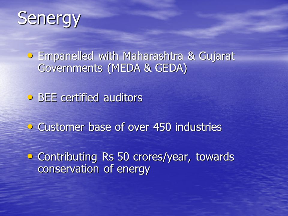Senergy Empanelled with Maharashtra & Gujarat Governments (MEDA & GEDA) BEE certified auditors. Customer base of over 450 industries.