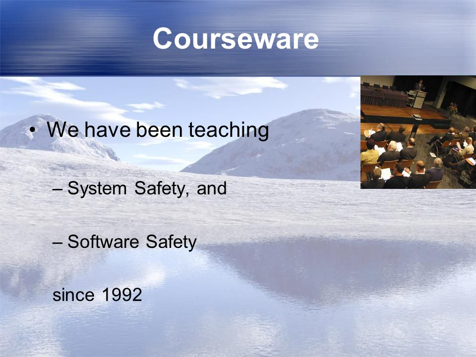 Courseware We have been teaching System Safety, and Software Safety