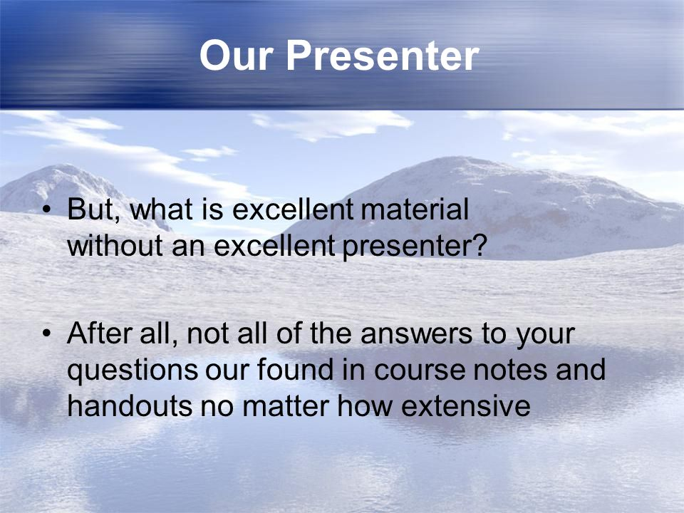 Our Presenter But, what is excellent material without an excellent presenter