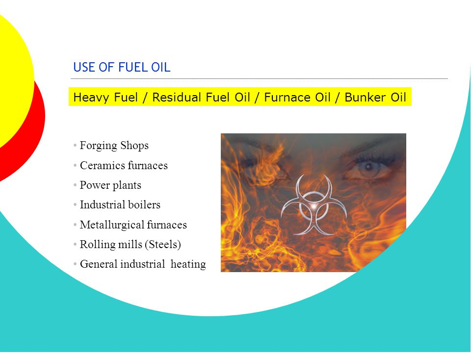 USE OF FUEL OIL Heavy Fuel / Residual Fuel Oil / Furnace Oil / Bunker Oil. Forging Shops. Ceramics furnaces.
