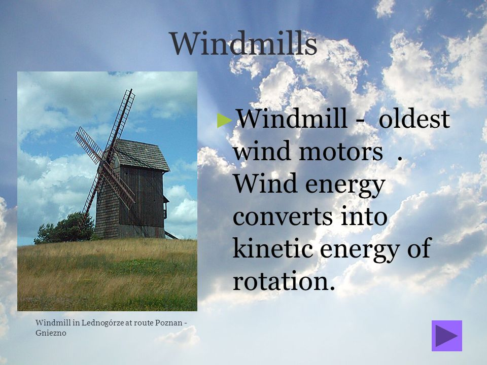 Windmills Windmill - oldest wind motors . Wind energy converts into kinetic energy of rotation.