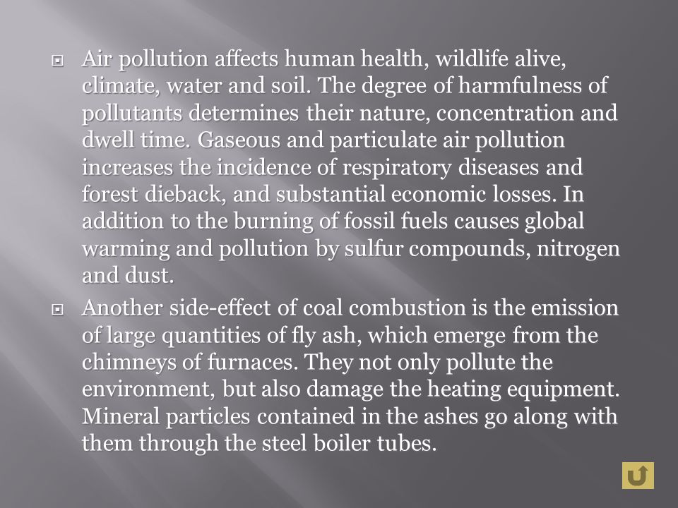 Air pollution affects human health, wildlife alive, climate, water and soil. The degree of harmfulness of pollutants determines their nature, concentration and dwell time. Gaseous and particulate air pollution increases the incidence of respiratory diseases and forest dieback, and substantial economic losses. In addition to the burning of fossil fuels causes global warming and pollution by sulfur compounds, nitrogen and dust.