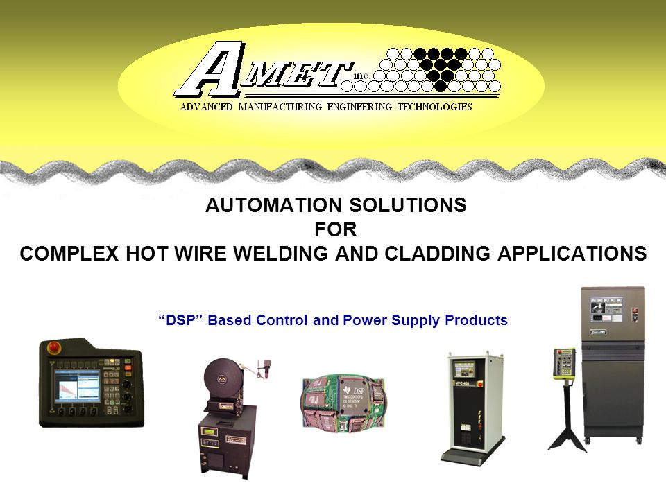 AUTOMATION SOLUTIONS FOR COMPLEX HOT WIRE WELDING AND CLADDING APPLICATIONS DSP Based Control and Power Supply Products