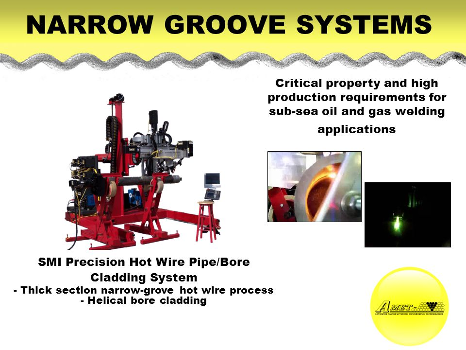 NARROW GROOVE SYSTEMS Critical property and high production requirements for sub-sea oil and gas welding applications.