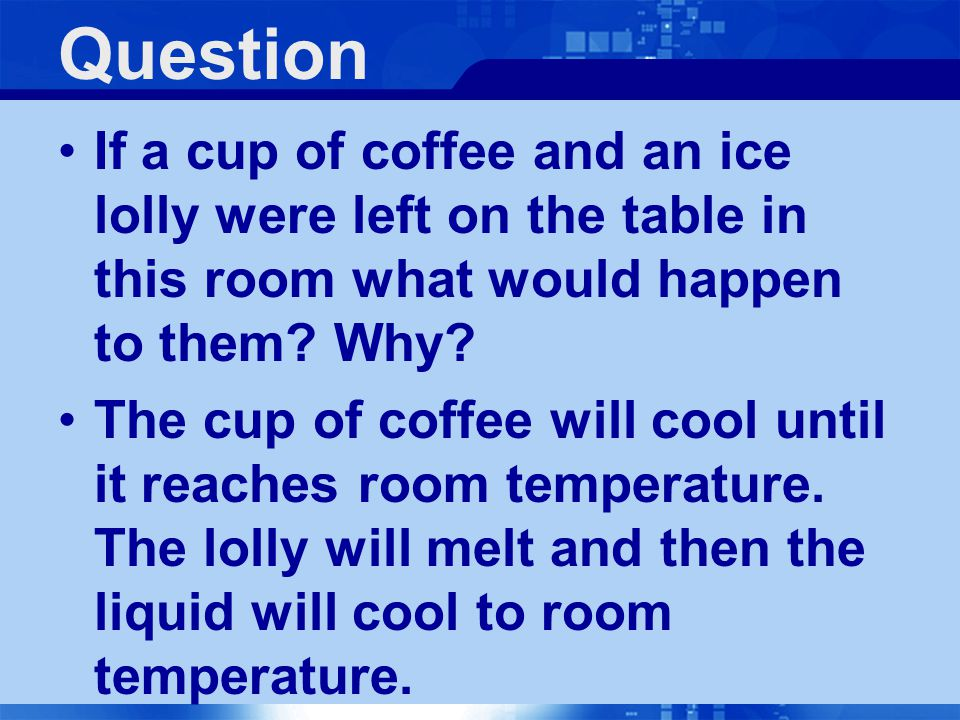 Question If a cup of coffee and an ice lolly were left on the table in this room what would happen to them Why