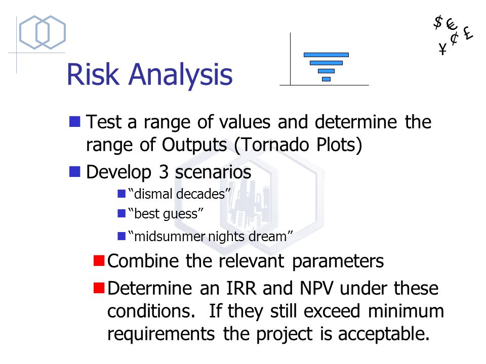 Risk Analysis Test a range of values and determine the range of Outputs (Tornado Plots) Develop 3 scenarios.