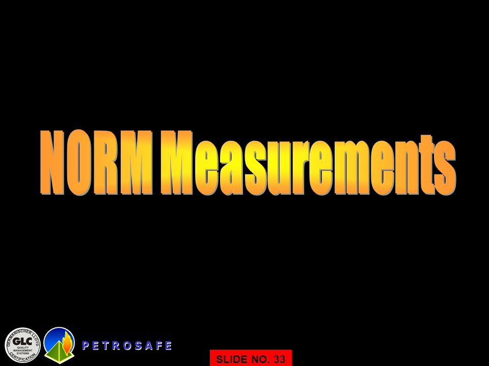 NORM Measurements P E T R O S A F E SLIDE NO. 33