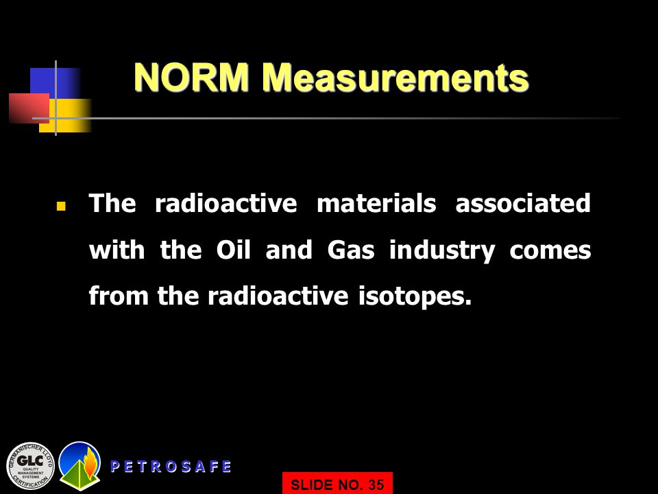NORM Measurements The radioactive materials associated with the Oil and Gas industry comes from the radioactive isotopes.