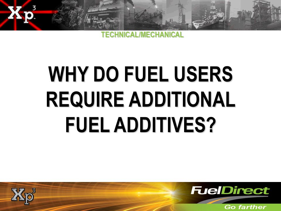 WHY DO FUEL USERS REQUIRE ADDITIONAL FUEL ADDITIVES