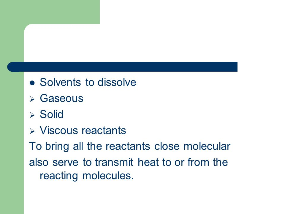 Solvents to dissolve Gaseous. Solid. Viscous reactants. To bring all the reactants close molecular.