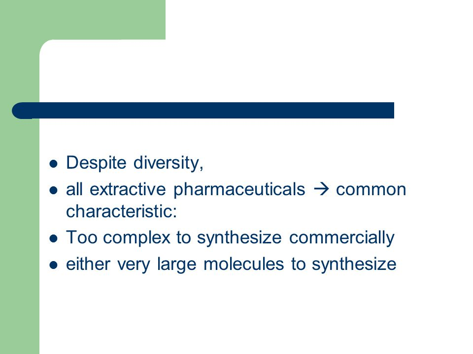 Despite diversity, all extractive pharmaceuticals  common characteristic: Too complex to synthesize commercially.