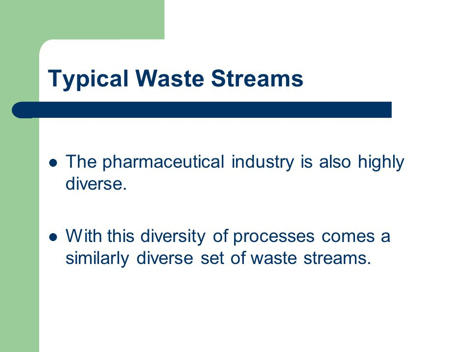 Typical Waste Streams The pharmaceutical industry is also highly diverse.