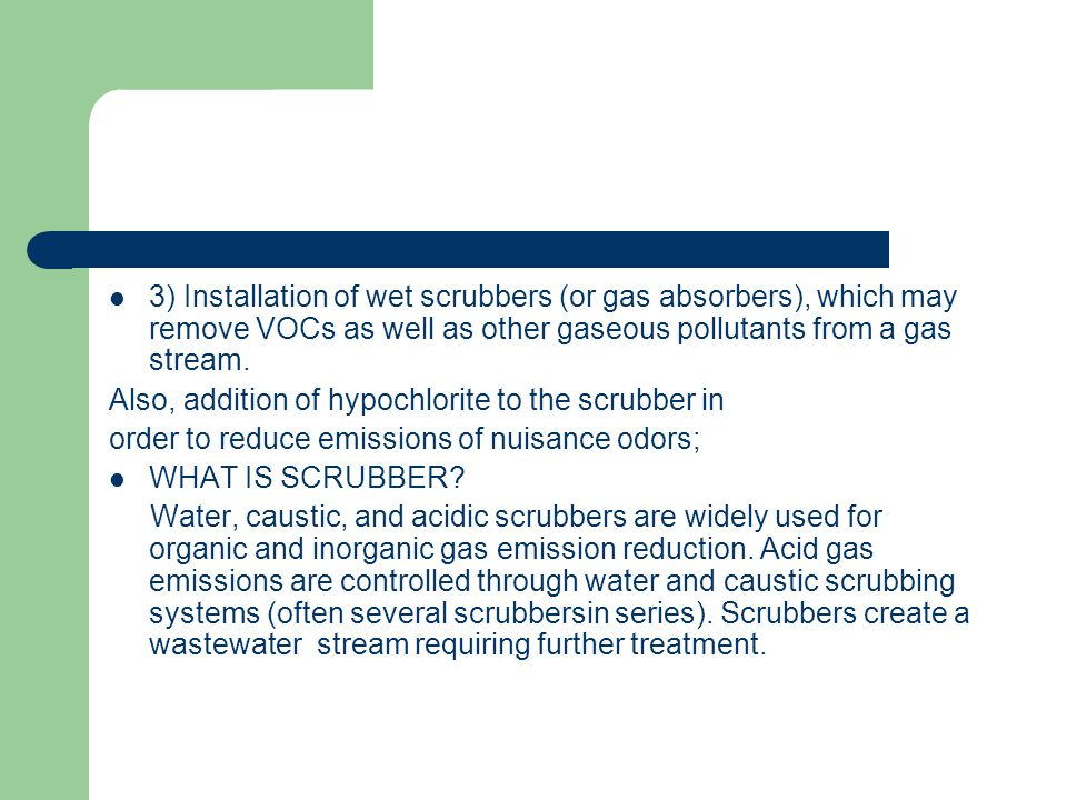 3) Installation of wet scrubbers (or gas absorbers), which may remove VOCs as well as other gaseous pollutants from a gas stream.
