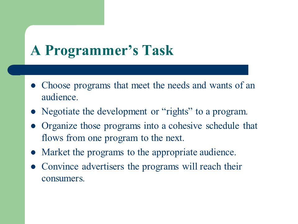 A Programmer's Task Choose programs that meet the needs and wants of an audience. Negotiate the development or rights to a program.