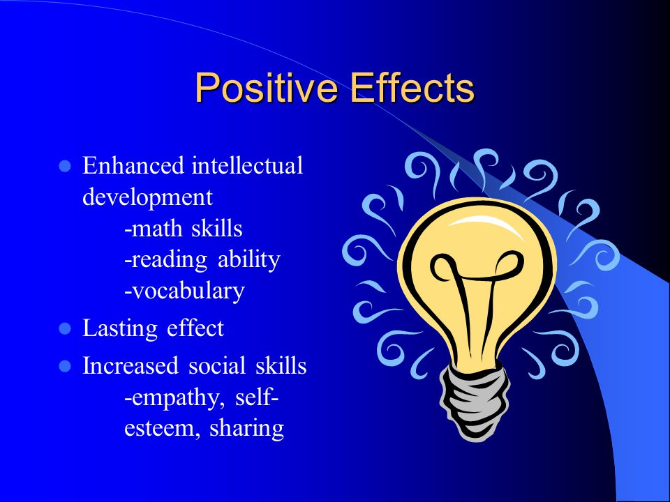 Positive Effects Enhanced intellectual development -math skills -reading ability -vocabulary. Lasting effect.