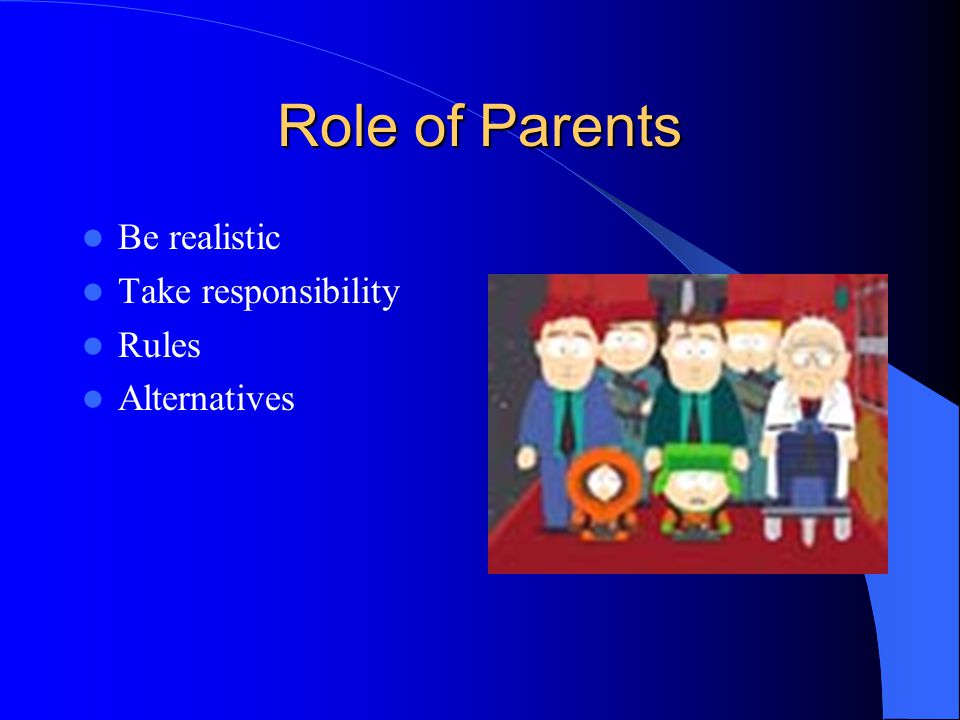 Role of Parents Be realistic Take responsibility Rules Alternatives
