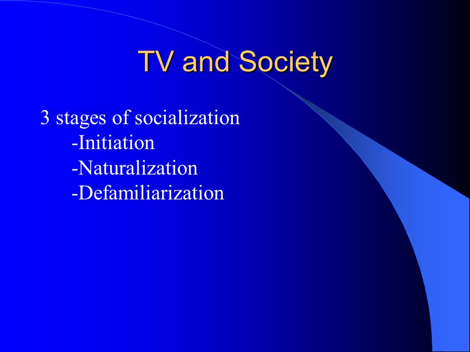 TV and Society 3 stages of socialization -Initiation -Naturalization -Defamiliarization