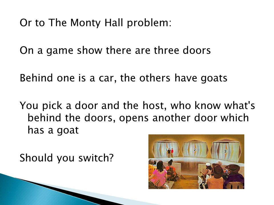Or to The Monty Hall problem: On a game show there are three doors Behind one is a car, the others have goats You pick a door and the host, who know what s behind the doors, opens another door which has a goat Should you switch