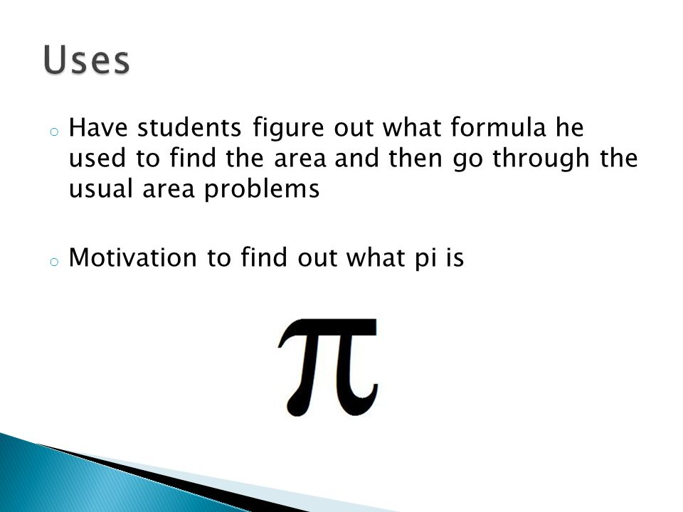 Uses Have students figure out what formula he used to find the area and then go through the usual area problems.