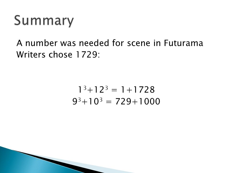 Summary A number was needed for scene in Futurama Writers chose 1729: 13+123 = 1+1728 93+103 = 729+1000