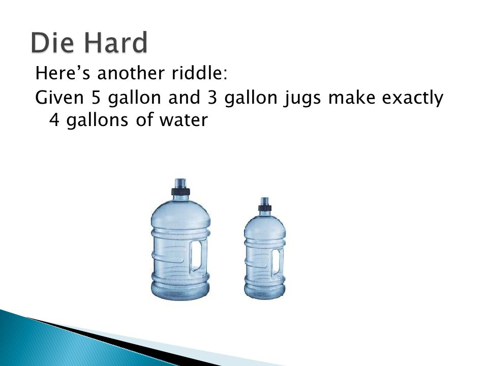 Die Hard Here's another riddle: Given 5 gallon and 3 gallon jugs make exactly 4 gallons of water