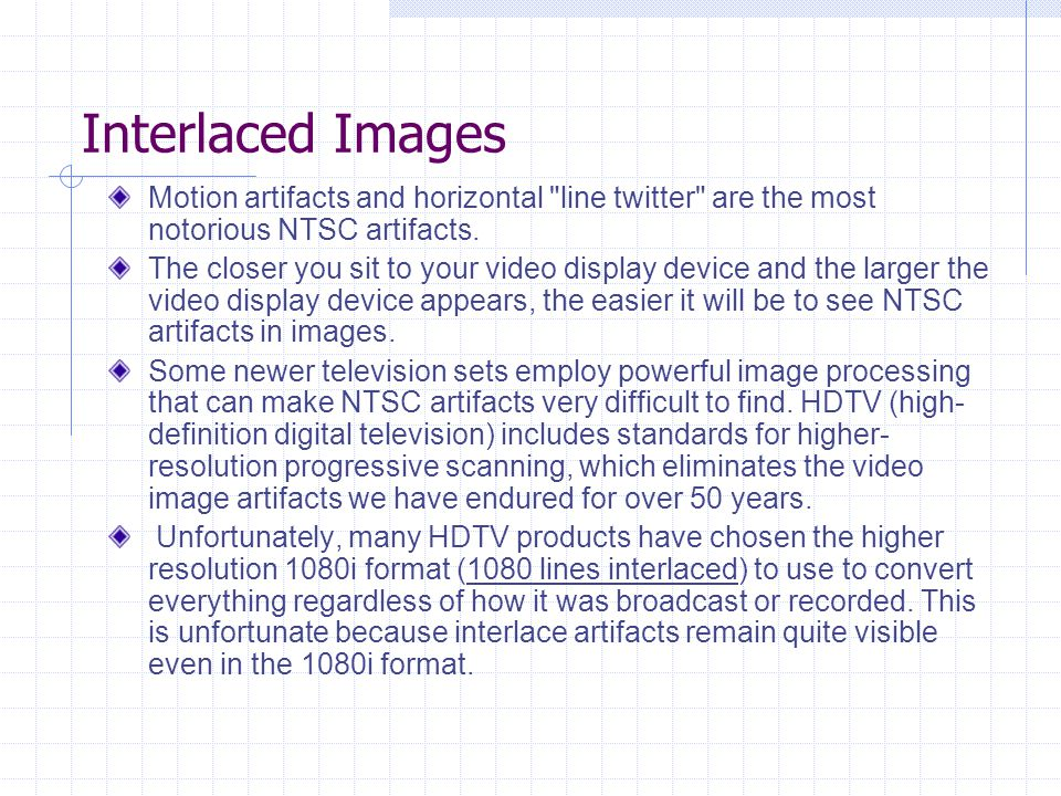 Interlaced Images Motion artifacts and horizontal line twitter are the most notorious NTSC artifacts.
