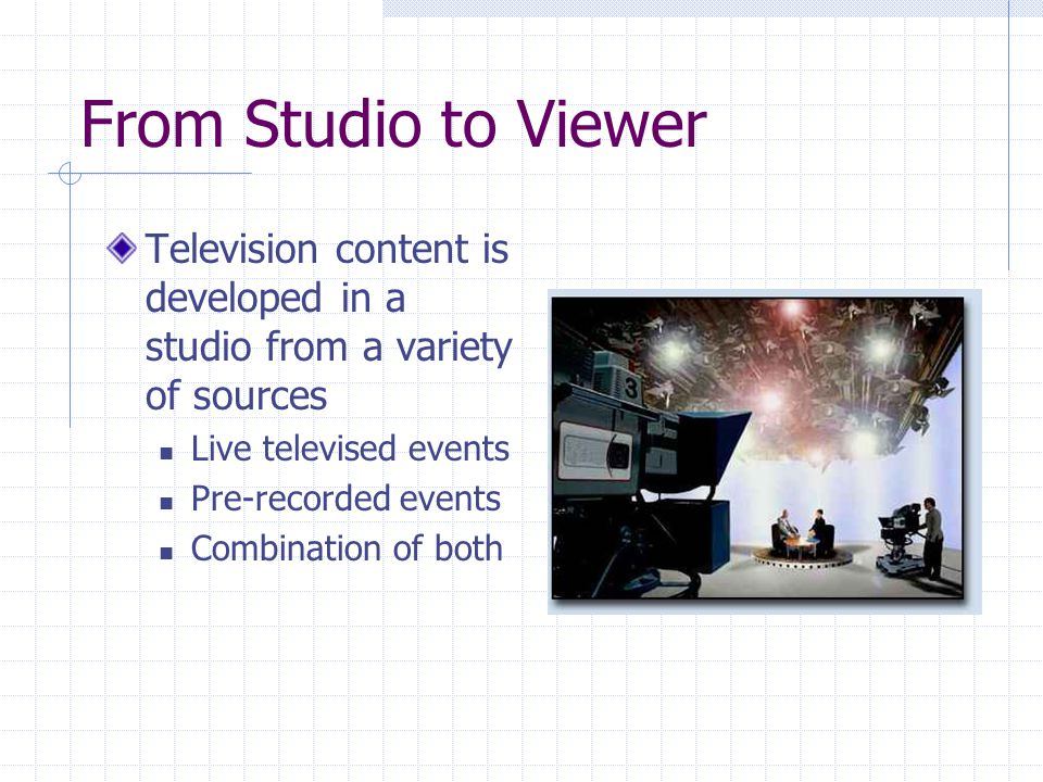 From Studio to Viewer Television content is developed in a studio from a variety of sources. Live televised events.