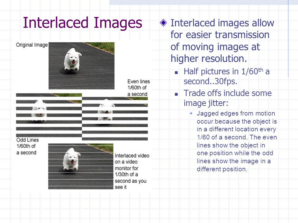 Interlaced Images Interlaced images allow for easier transmission of moving images at higher resolution.