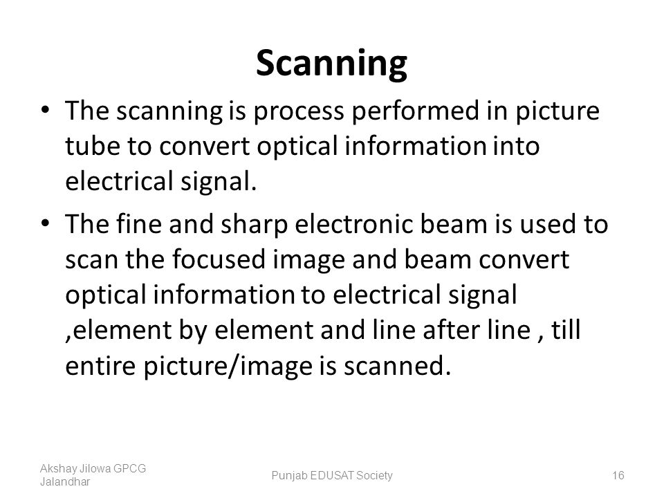 Scanning The scanning is process performed in picture tube to convert optical information into electrical signal.